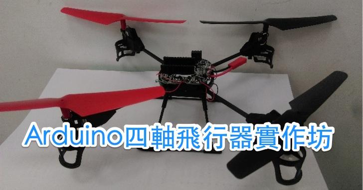 【課程】Arduino 四軸飛行器實作坊,無人機硬體、無線遙控器、飛控軟體整合、飛行教學,一天學會