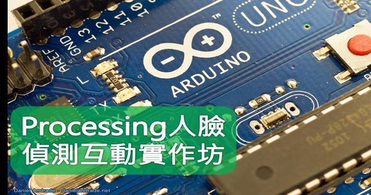 【課程】Arduino+Processing人臉偵測互動實作:了解電腦視覺、物件偵測追蹤、控制硬體動作,一天學會