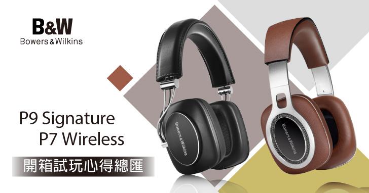 【看看大家怎麼說】Bowers & Wilkins 旗艦機 P9 Signature & P7 Wireless 耳機體驗心得總匯!
