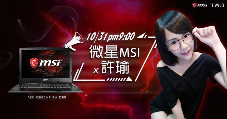 【得獎公布】微星 MSI GE63VR Raider feat. 魚仙大人 許瑜!10/31(二) 晚上 9 點準時放送,超多好禮等你來拿!