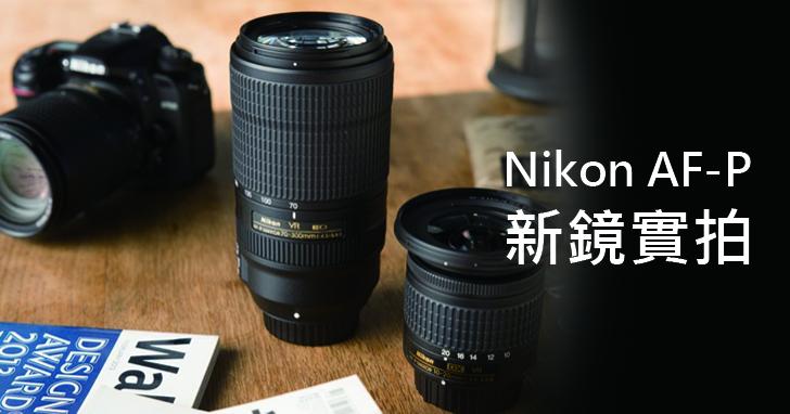 Nikon AF-P新鏡實拍:10-20mm f/4.5-5.6G VR超廣角變焦鏡&70-300mm f/4.5-5.6E ED VR望遠變焦鏡