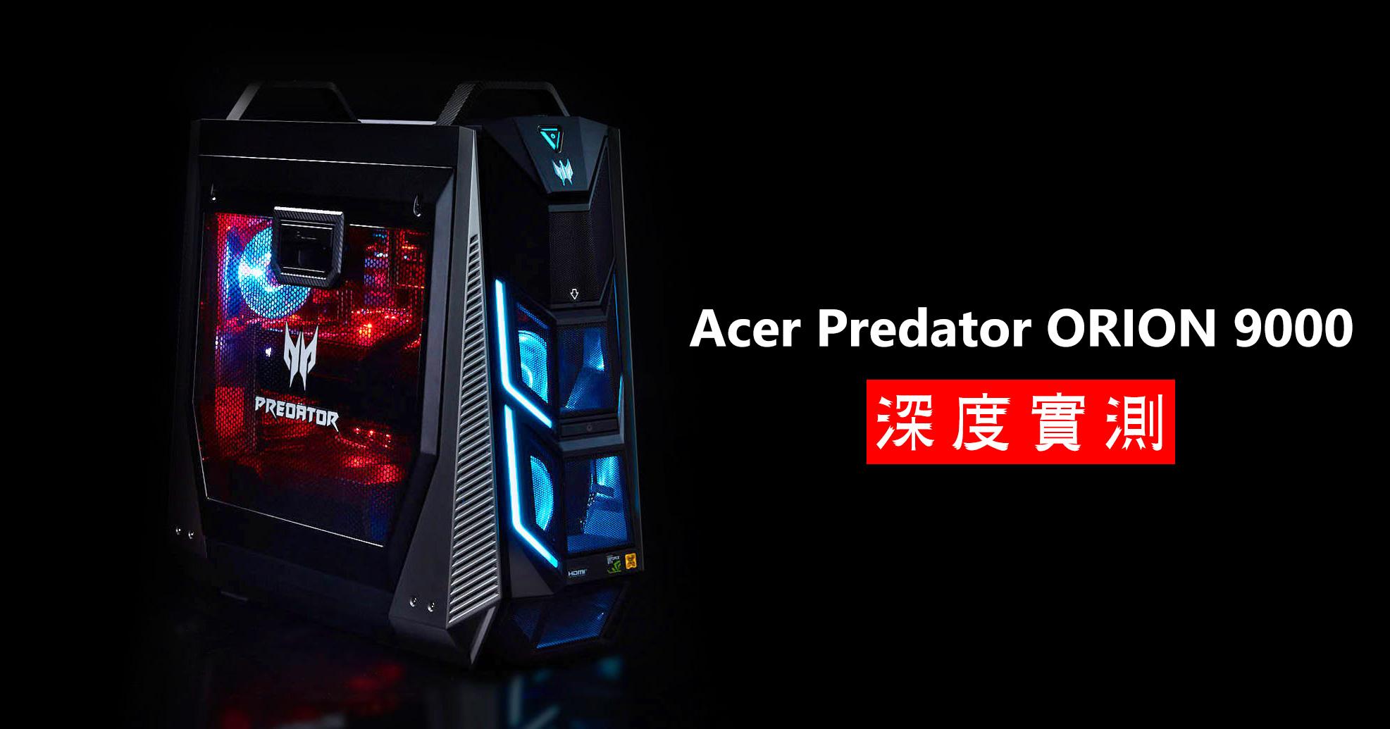 Acer Predator ORION 9000 深度評測:外型、效能都堪稱頂尖,重度電競玩家的夢想機種!