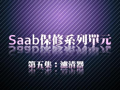 【Saab保修廠】(5)如何更換各種濾清器,45分鐘徹底搞懂過濾系統!