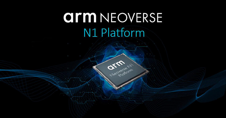 Arm推出Neoverse N1與E1兩款基礎設施等級平台